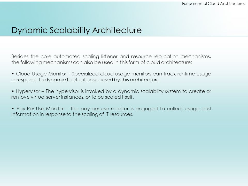 Fundamental Cloud Architectures Dynamic Scalability Architecture Besides the core automated scaling listener and resource replication mechanisms, the