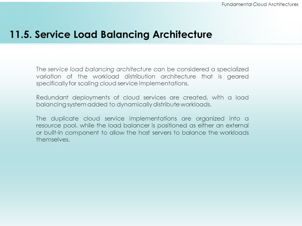 Fundamental Cloud Architectures 11.5. Service Load Balancing Architecture The service load balancing architecture can be considered a specialized vari