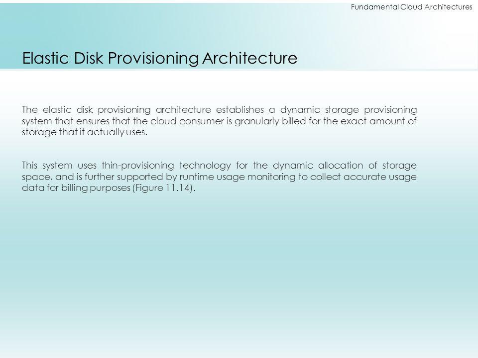 Fundamental Cloud Architectures Elastic Disk Provisioning Architecture The elastic disk provisioning architecture establishes a dynamic storage provis