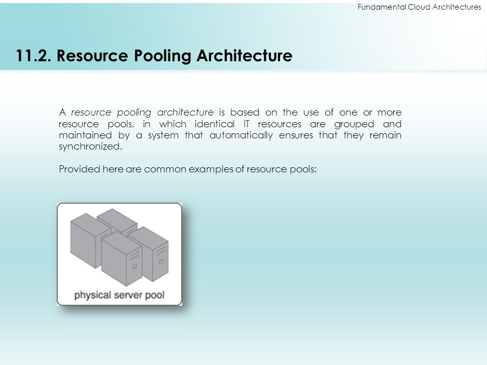 Fundamental Cloud Architectures 11.2. Resource Pooling Architecture A resource pooling architecture is based on the use of one or more resource pools,