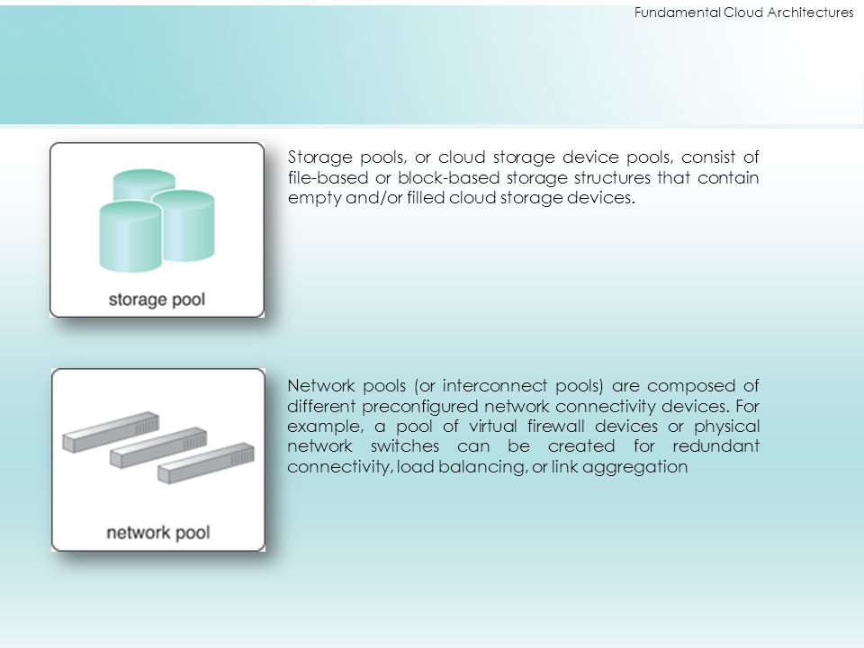 Fundamental Cloud Architectures Storage pools, or cloud storage device pools, consist of file-based or block-based storage structures that contain emp