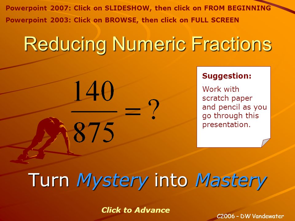 Reducing Numeric Fractions Turn Mystery Mystery into Mastery C2006 – DW Vandewater Click to Advance Suggestion: Work with scratch paper and pencil as