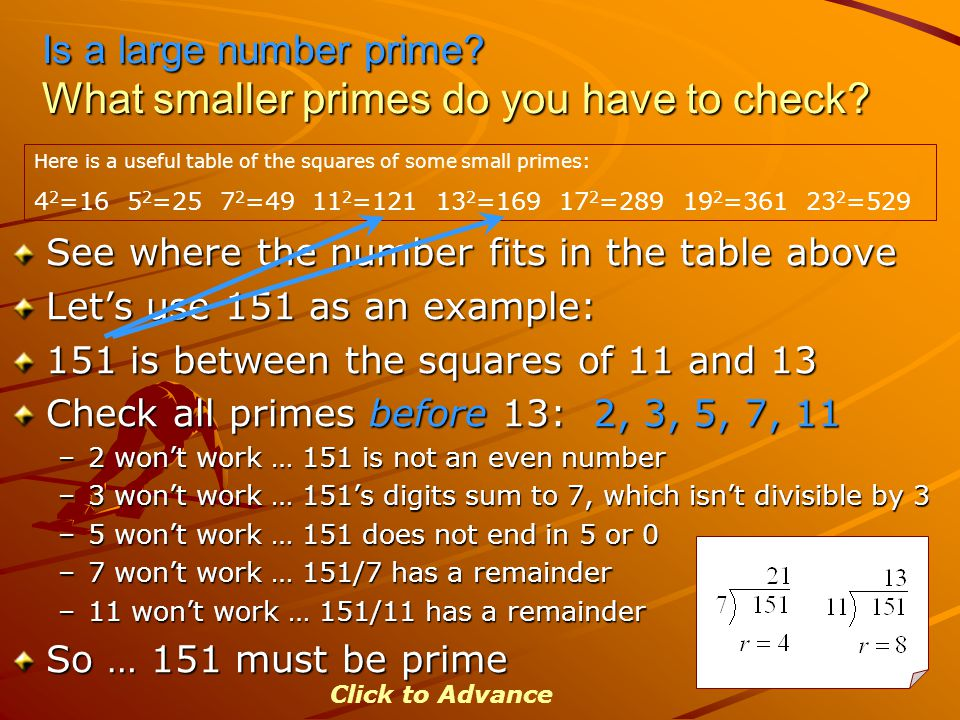 Is a large number prime? What smaller primes do you have to check? See where the number fits in the table above Let's use 151 as an example: 151 is be