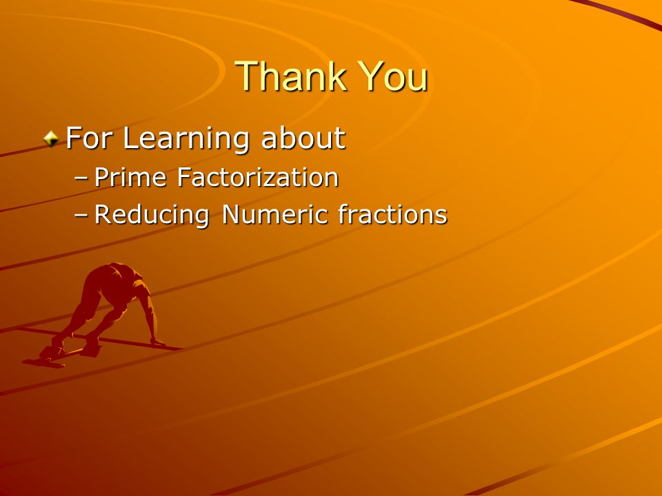 Thank You For Learning about –Prime Factorization –Reducing Numeric fractions