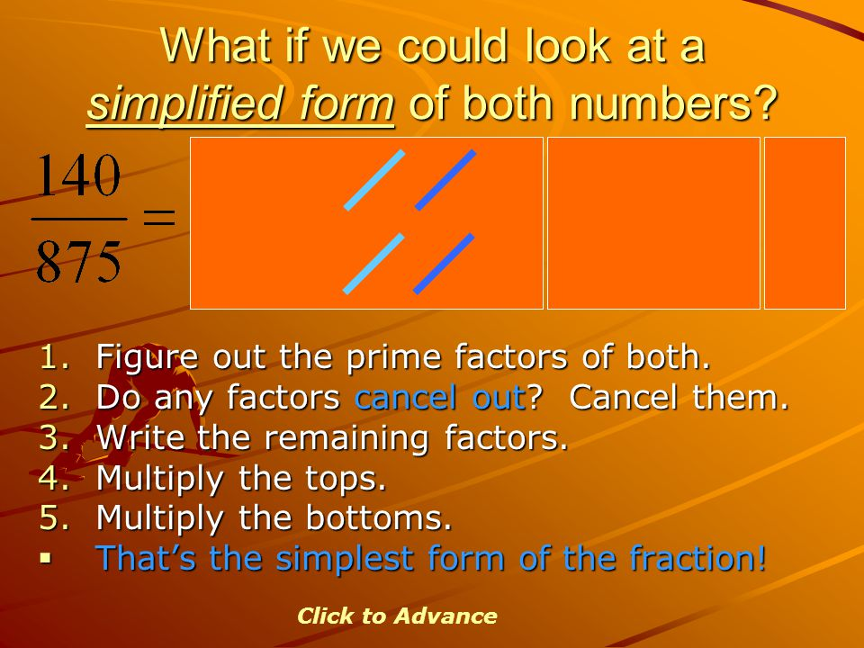 What if we could look at a simplified form of both numbers? 1.Figure out the prime factors of both. 2.Do any factors cancel out? Cancel them. 3.Write