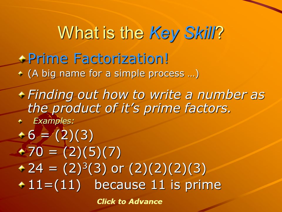 What is the Key Skill? Prime Factorization! (A big name for a simple process …) Finding out how to write a number as the product of it's prime factors
