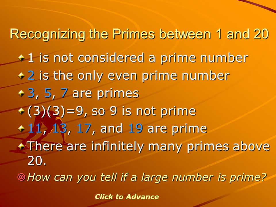 Recognizing the Primes between 1 and 20 1 is not considered a prime number 2 is the only even prime number 3, 5, 7 are primes (3)(3)=9, so 9 is not pr