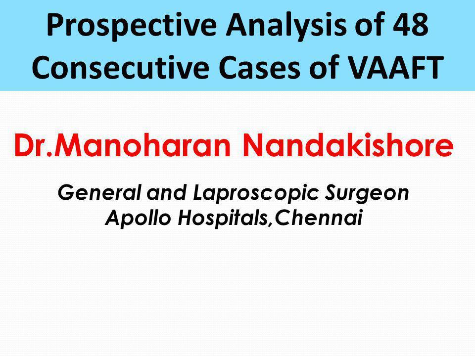 Dr.Manoharan Nandakishore General and Laproscopic Surgeon Apollo Hospitals,Chennai Prospective Analysis of 48 Consecutive Cases of VAAFT