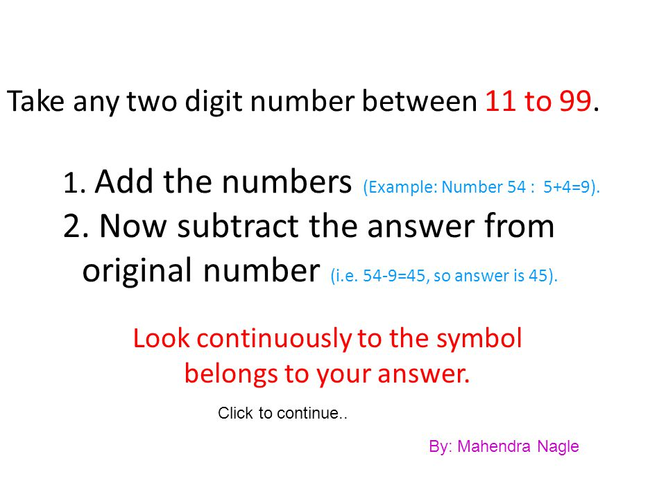 Take any two digit number between 11 to 99.1. Add the numbers (Example: Number 54 : 5+4=9).
