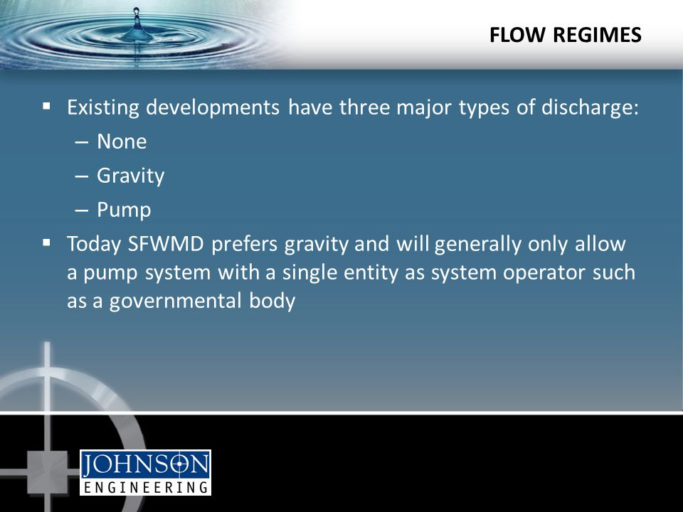 FLOW REGIMES  Existing developments have three major types of discharge: – None – Gravity – Pump  Today SFWMD prefers gravity and will generally only allow a pump system with a single entity as system operator such as a governmental body