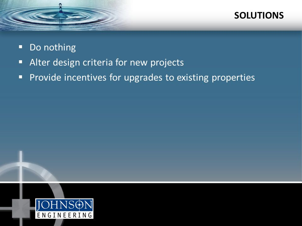 SOLUTIONS  Do nothing  Alter design criteria for new projects  Provide incentives for upgrades to existing properties