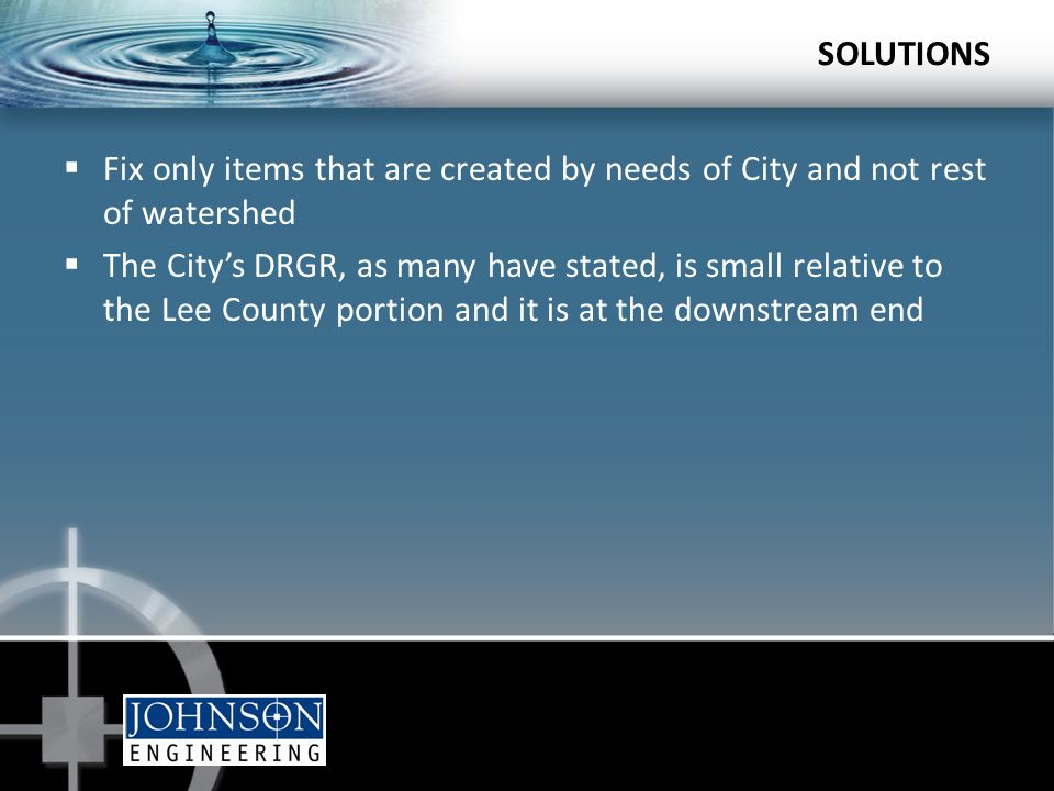  Fix only items that are created by needs of City and not rest of watershed  The City's DRGR, as many have stated, is small relative to the Lee County portion and it is at the downstream end SOLUTIONS