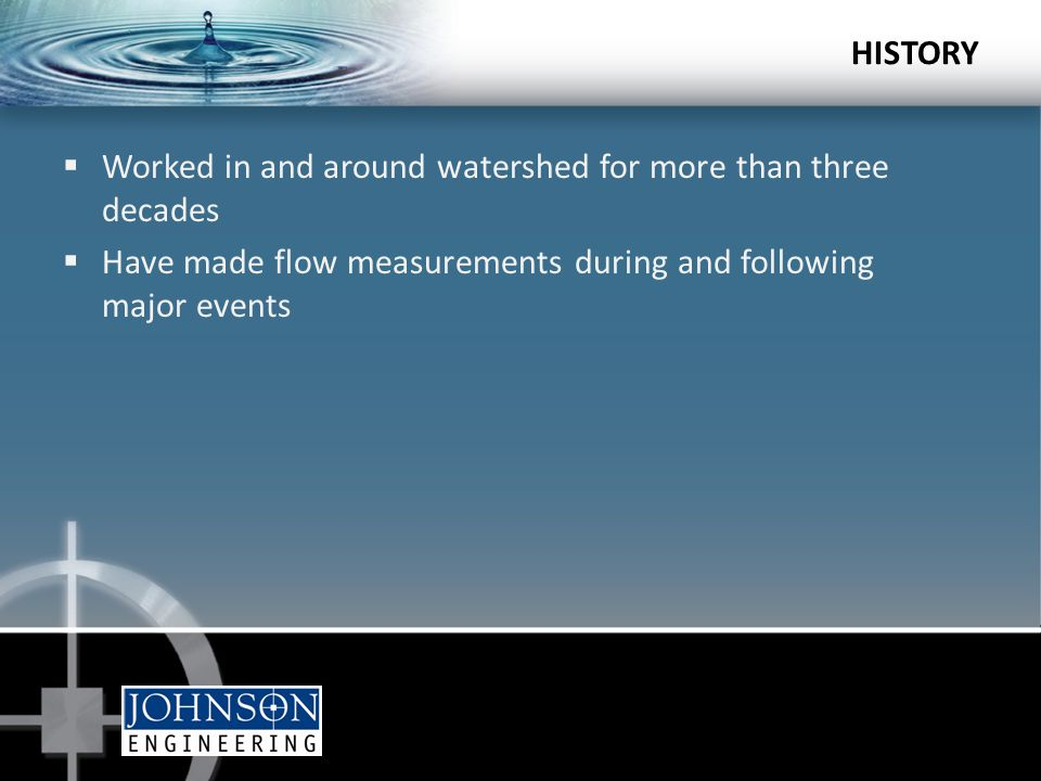HISTORY  Worked in and around watershed for more than three decades  Have made flow measurements during and following major events