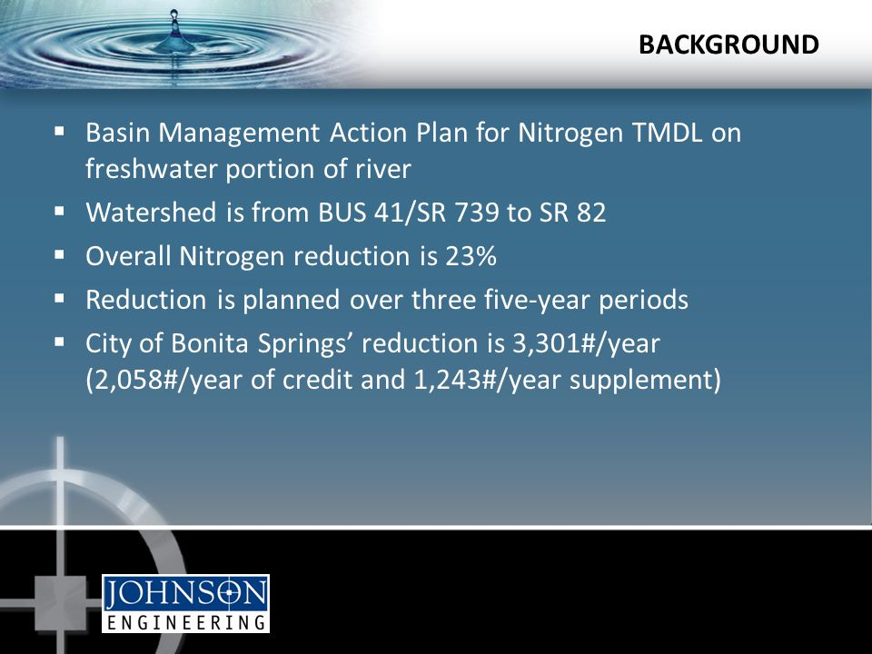 BACKGROUND  Basin Management Action Plan for Nitrogen TMDL on freshwater portion of river  Watershed is from BUS 41/SR 739 to SR 82  Overall Nitrogen reduction is 23%  Reduction is planned over three five-year periods  City of Bonita Springs' reduction is 3,301#/year (2,058#/year of credit and 1,243#/year supplement)