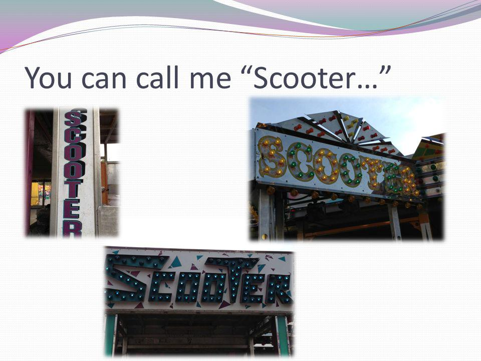 You can call me Scooter…