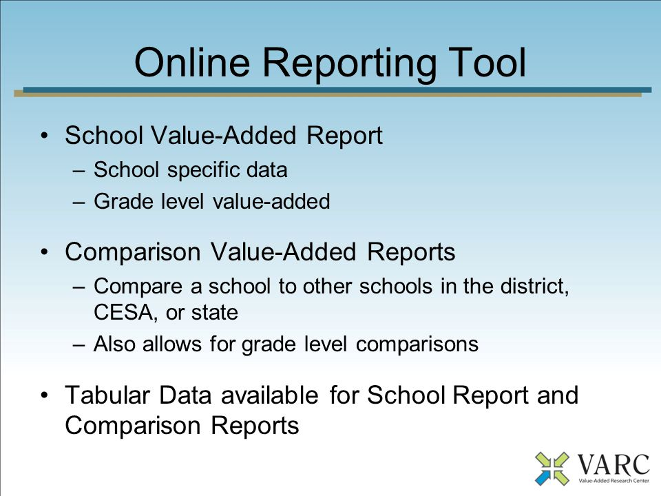 Online Reporting Tool School Value-Added Report –School specific data –Grade level value-added Comparison Value-Added Reports –Compare a school to other schools in the district, CESA, or state –Also allows for grade level comparisons Tabular Data available for School Report and Comparison Reports