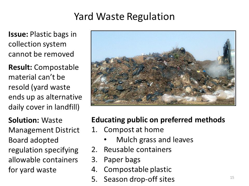 15 Issue: Plastic bags in collection system cannot be removed Result: Compostable material can't be resold (yard waste ends up as alternative daily cover in landfill) Solution: Waste Management District Board adopted regulation specifying allowable containers for yard waste Yard Waste Regulation Educating public on preferred methods 1.Compost at home Mulch grass and leaves 2.Reusable containers 3.Paper bags 4.Compostable plastic 5.Season drop-off sites