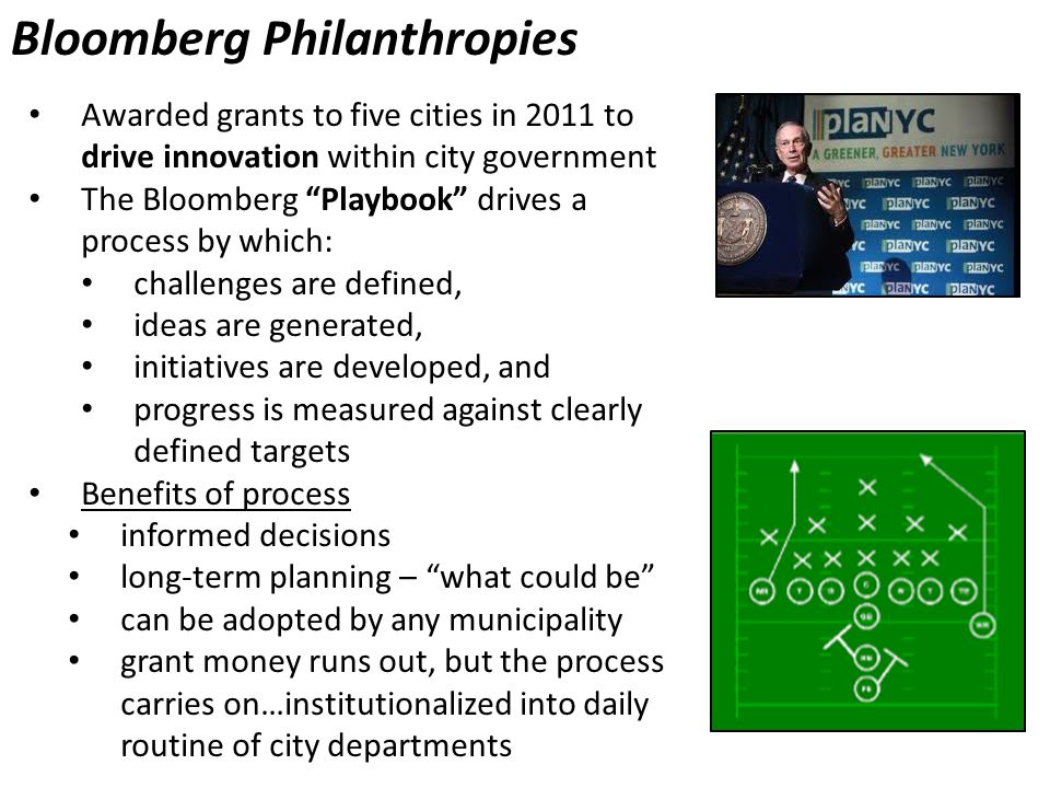 Bloomberg Philanthropies Awarded grants to five cities in 2011 to drive innovation within city government The Bloomberg Playbook drives a process by which: challenges are defined, ideas are generated, initiatives are developed, and progress is measured against clearly defined targets Benefits of process informed decisions long-term planning – what could be can be adopted by any municipality grant money runs out, but the process carries on…institutionalized into daily routine of city departments