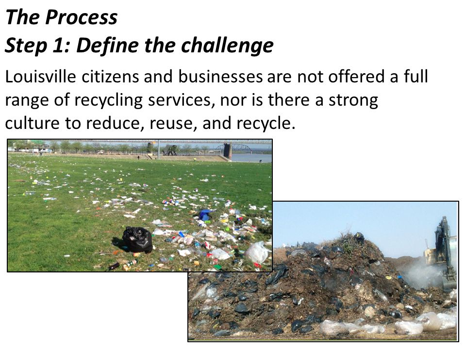 The Process Step 1: Define the challenge Louisville citizens and businesses are not offered a full range of recycling services, nor is there a strong culture to reduce, reuse, and recycle.