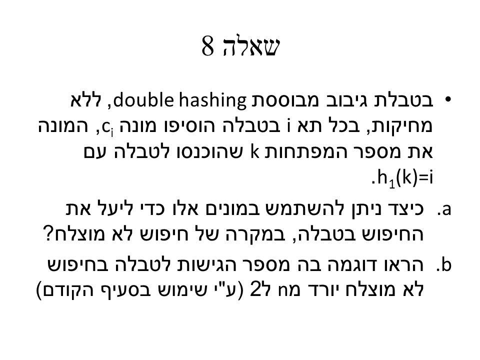 שאלה 8 בטבלת גיבוב מבוססת double hashing, ללא מחיקות, בכל תא i בטבלה הוסיפו מונה c i, המונה את מספר המפתחות k שהוכנסו לטבלה עם h 1 (k)=i.