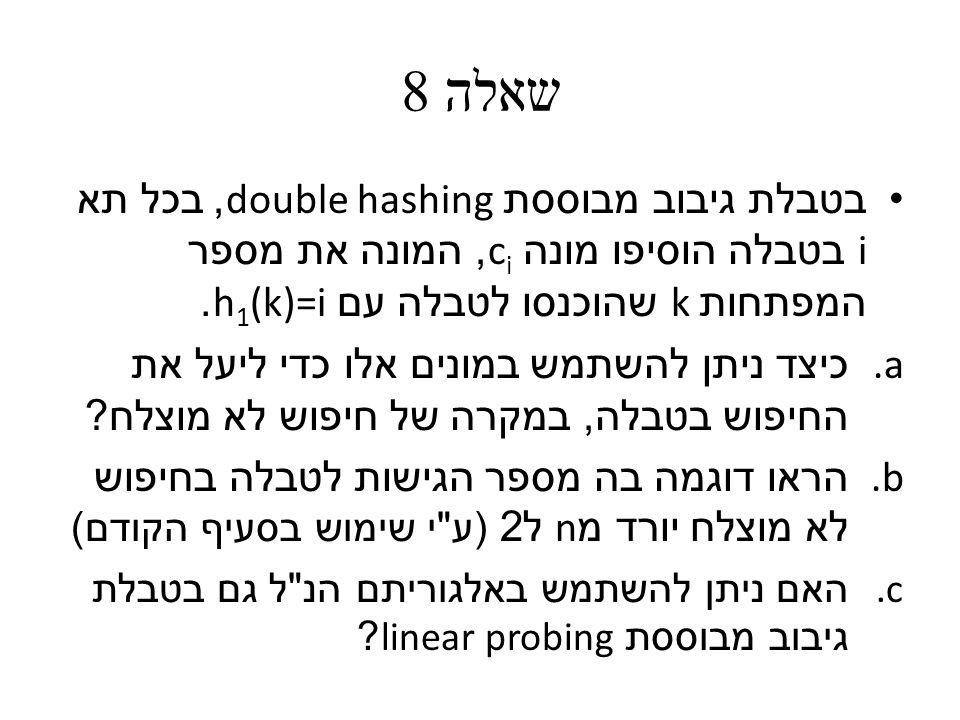 שאלה 8 בטבלת גיבוב מבוססת double hashing, בכל תא i בטבלה הוסיפו מונה c i, המונה את מספר המפתחות k שהוכנסו לטבלה עם h 1 (k)=i.