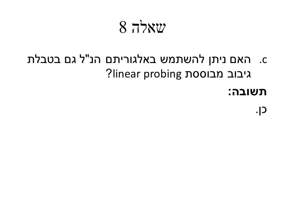 שאלה 8 c. האם ניתן להשתמש באלגוריתם הנ ל גם בטבלת גיבוב מבוססת linear probing תשובה : כן.