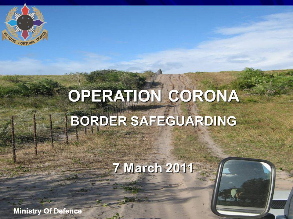 OPERATION CORONA BORDER SAFEGUARDING 7 March 2011 Ministry Of Defence