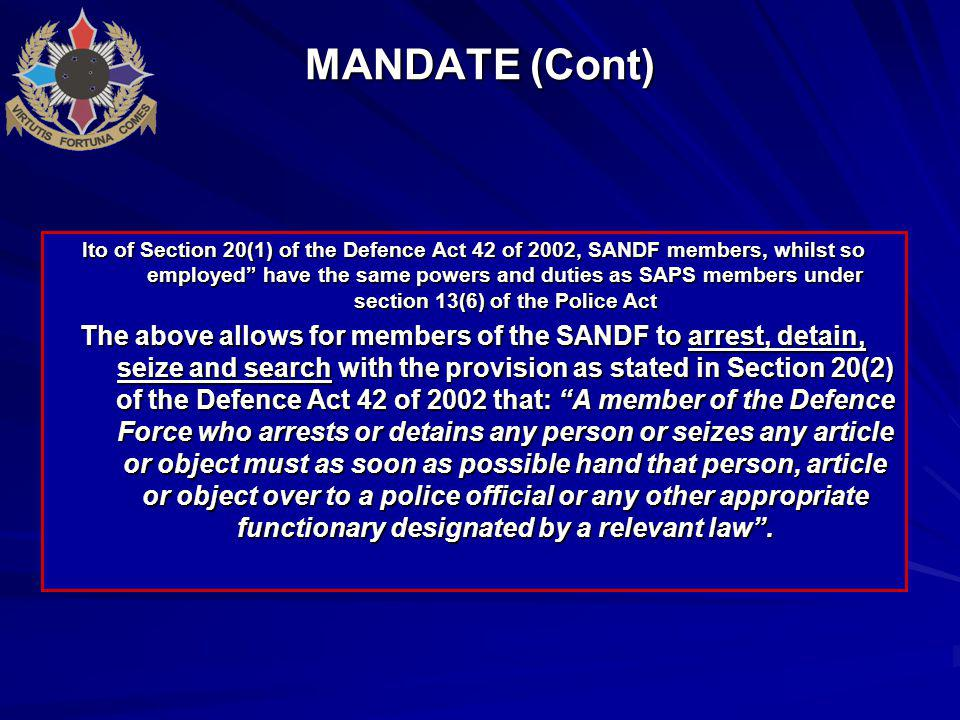 MANDATE (Cont) Ito of Section 20(1) of the Defence Act 42 of 2002, SANDF members, whilst so employed have the same powers and duties as SAPS members under section 13(6) of the Police Act The above allows for members of the SANDF to arrest, detain, seize and search with the provision as stated in Section 20(2) of the Defence Act 42 of 2002 that: A member of the Defence Force who arrests or detains any person or seizes any article or object must as soon as possible hand that person, article or object over to a police official or any other appropriate functionary designated by a relevant law .