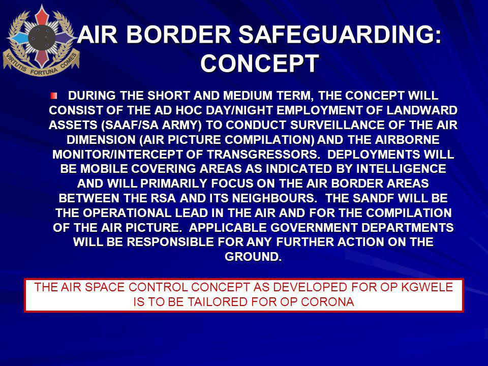 AIR BORDER SAFEGUARDING: CONCEPT DURING THE SHORT AND MEDIUM TERM, THE CONCEPT WILL CONSIST OF THE AD HOC DAY/NIGHT EMPLOYMENT OF LANDWARD ASSETS (SAAF/SA ARMY) TO CONDUCT SURVEILLANCE OF THE AIR DIMENSION (AIR PICTURE COMPILATION) AND THE AIRBORNE MONITOR/INTERCEPT OF TRANSGRESSORS.