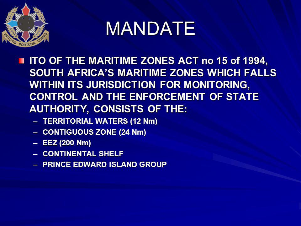 MANDATE ITO OF THE MARITIME ZONES ACT no 15 of 1994, SOUTH AFRICA'S MARITIME ZONES WHICH FALLS WITHIN ITS JURISDICTION FOR MONITORING, CONTROL AND THE ENFORCEMENT OF STATE AUTHORITY, CONSISTS OF THE: –TERRITORIAL WATERS (12 Nm) –CONTIGUOUS ZONE (24 Nm) –EEZ (200 Nm) –CONTINENTAL SHELF –PRINCE EDWARD ISLAND GROUP