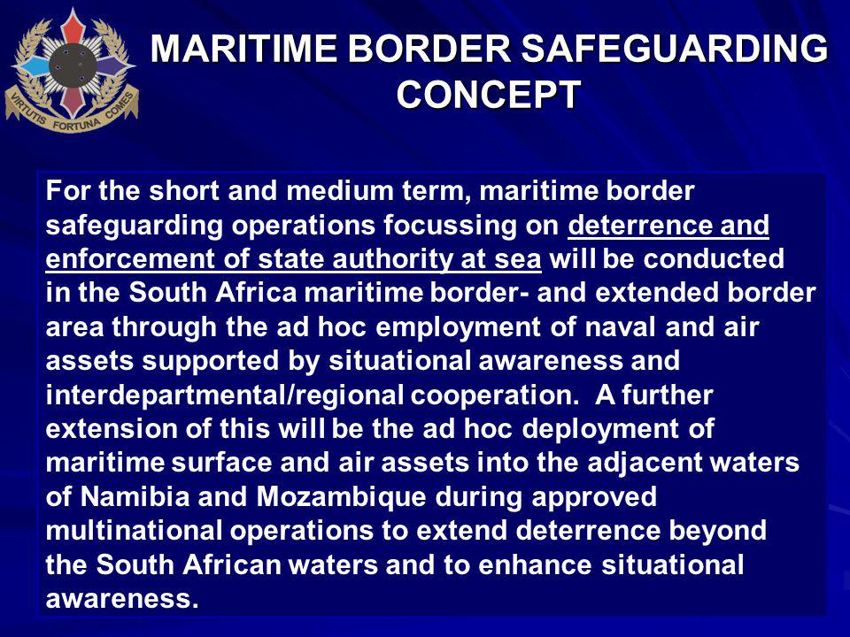 MARITIME BORDER SAFEGUARDING CONCEPT For the short and medium term, maritime border safeguarding operations focussing on deterrence and enforcement of state authority at sea will be conducted in the South Africa maritime border- and extended border area through the ad hoc employment of naval and air assets supported by situational awareness and interdepartmental/regional cooperation.