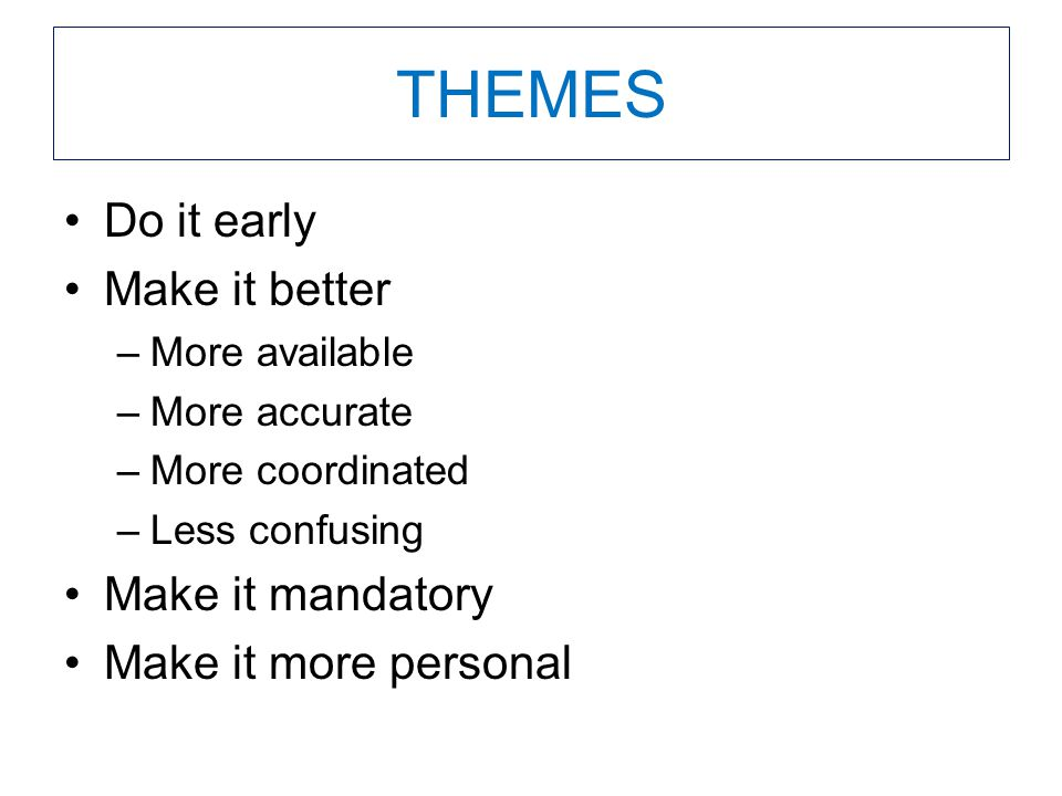 THEMES Do it early Make it better –More available –More accurate –More coordinated –Less confusing Make it mandatory Make it more personal