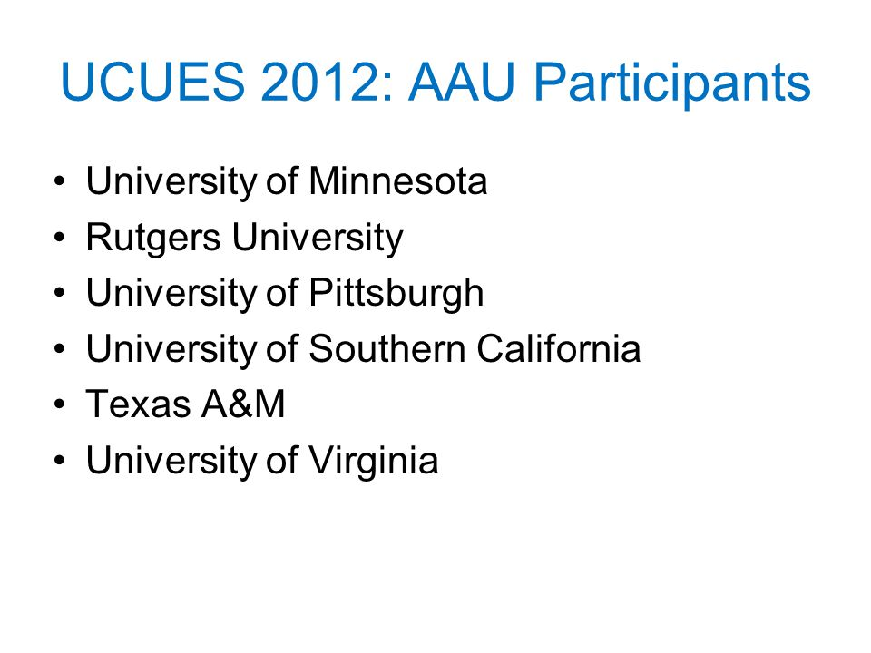 UCUES 2012: AAU Participants University of Minnesota Rutgers University University of Pittsburgh University of Southern California Texas A&M University of Virginia