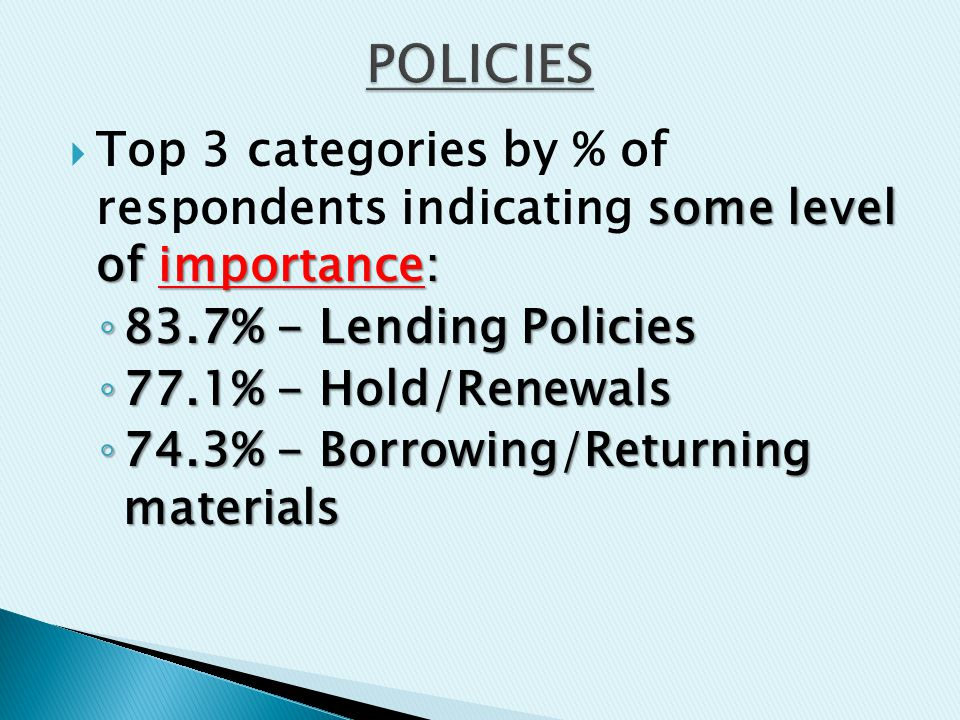some level of importance:  Top 3 categories by % of respondents indicating some level of importance: ◦ 83.7% - Lending Policies ◦ 77.1% - Hold/Renewals ◦ 74.3% - Borrowing/Returning materials