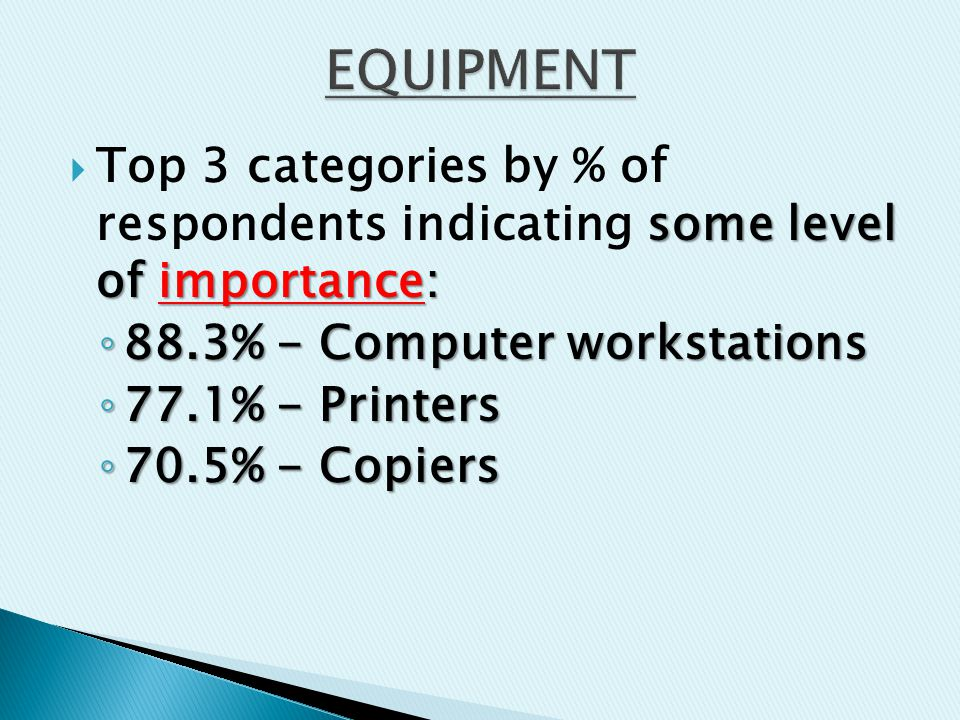 some level of importance:  Top 3 categories by % of respondents indicating some level of importance: ◦ 88.3% - Computer workstations ◦ 77.1% - Printers ◦ 70.5% - Copiers