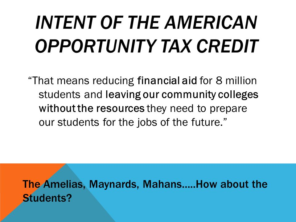 INTENT OF THE AMERICAN OPPORTUNITY TAX CREDIT That means reducing financial aid for 8 million students and leaving our community colleges without the resources they need to prepare our students for the jobs of the future. The Amelias, Maynards, Mahans…..How about the Students