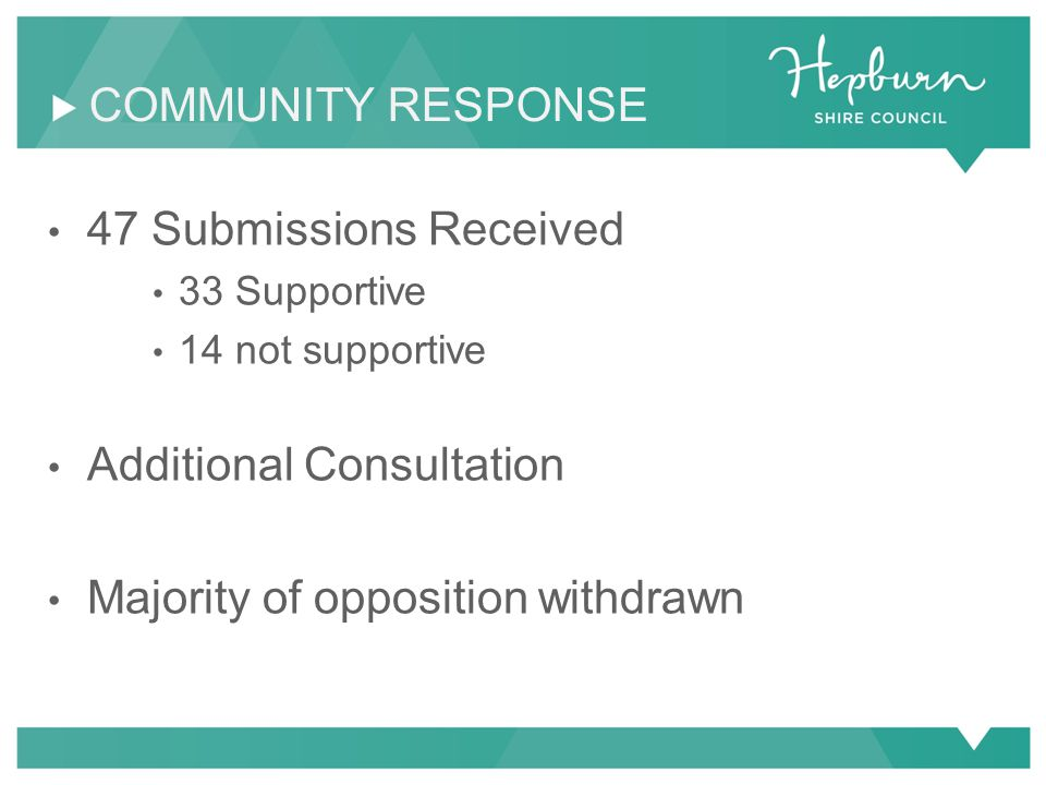 47 Submissions Received 33 Supportive 14 not supportive Additional Consultation Majority of opposition withdrawn COMMUNITY RESPONSE
