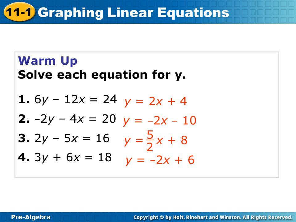 Pre-Algebra 11-1 Graphing Linear Equations Warm Up Solve each equation for y. 1. 6y – 12x = 24 2. – 2y – 4x = 20 3. 2y – 5x = 16 4. 3y + 6x = 18 y = 2