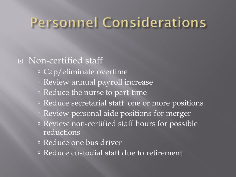  Non-certified staff  Cap/eliminate overtime  Review annual payroll increase  Reduce the nurse to part-time  Reduce secretarial staff one or more positions  Review personal aide positions for merger  Review non-certified staff hours for possible reductions  Reduce one bus driver  Reduce custodial staff due to retirement