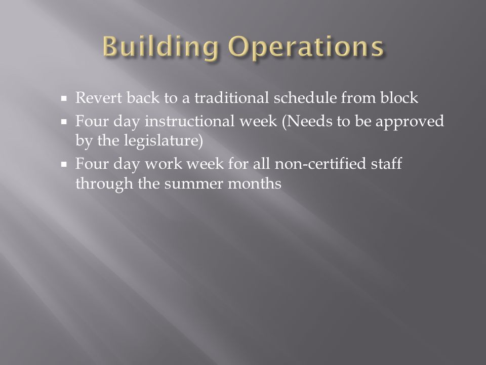  Revert back to a traditional schedule from block  Four day instructional week (Needs to be approved by the legislature)  Four day work week for all non-certified staff through the summer months