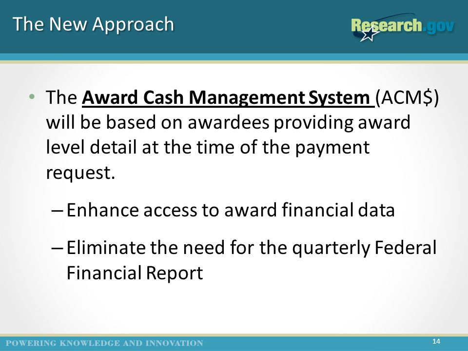 The New Approach The Award Cash Management System (ACM$) will be based on awardees providing award level detail at the time of the payment request.
