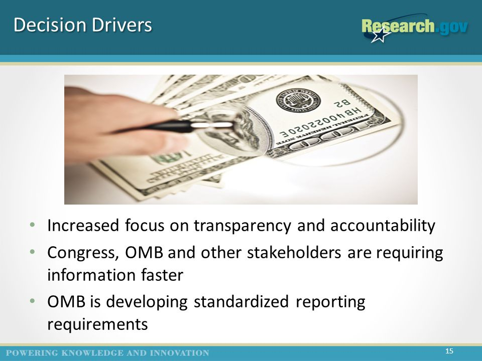 Decision Drivers Increased focus on transparency and accountability Congress, OMB and other stakeholders are requiring information faster OMB is developing standardized reporting requirements 15