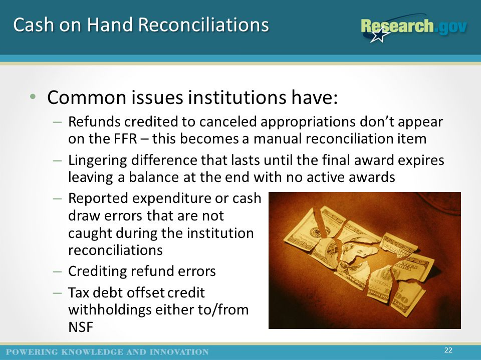 Cash on Hand Reconciliations Common issues institutions have: – Refunds credited to canceled appropriations don't appear on the FFR – this becomes a manual reconciliation item – Lingering difference that lasts until the final award expires leaving a balance at the end with no active awards – Reported expenditure or cash draw errors that are not caught during the institution reconciliations – Crediting refund errors – Tax debt offset credit withholdings either to/from NSF 22