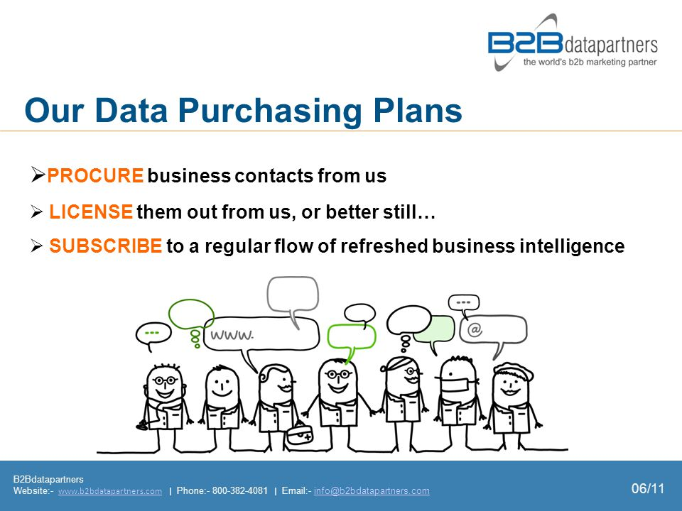  PROCURE business contacts from us  LICENSE them out from us, or better still…  SUBSCRIBE to a regular flow of refreshed business intelligence Our Data Purchasing Plans B2Bdatapartners Website:- www.b2bdatapartners.com | Phone:- 800-382-4081 | Email:- info@b2bdatapartners.comwww.b2bdatapartners.cominfo@b2bdatapartners.com 06/11
