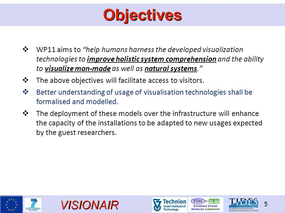 VISIONAIR 5 Objectives  WP11 aims to help humans harness the developed visualization technologies to improve holistic system comprehension and the ability to visualize man-made as well as natural systems.  The above objectives will facilitate access to visitors.