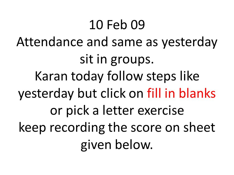 10 Feb 09 Attendance and same as yesterday sit in groups. Karan today follow steps like yesterday but click on fill in blanks or pick a letter exercis