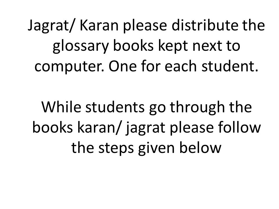 Jagrat/ Karan please distribute the glossary books kept next to computer. One for each student. While students go through the books karan/ jagrat plea