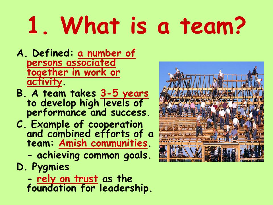 1. What is a team. A. Defined: a number of persons associated together in work or activity.