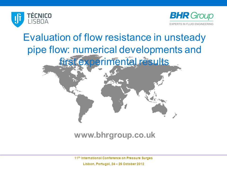 www.bhrgroup.co.uk 11 th International Conference on Pressure Surges Lisbon, Portugal, 24 – 26 October 2012 Evaluation of flow resistance in unsteady pipe flow: numerical developments and first experimental results