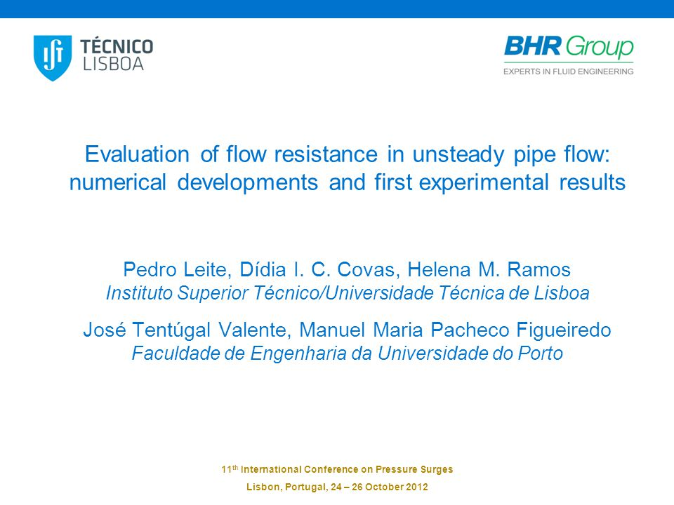11 th International Conference on Pressure Surges Lisbon, Portugal, 24 – 26 October 2012 Evaluation of flow resistance in unsteady pipe flow: numerical developments and first experimental results Pedro Leite, Dídia I.